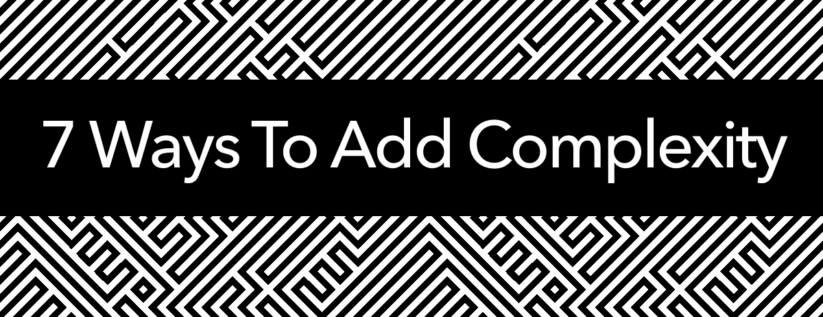 7 Ways To Add Complexity