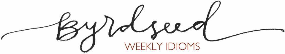 Byrdseed's weekly idioms!