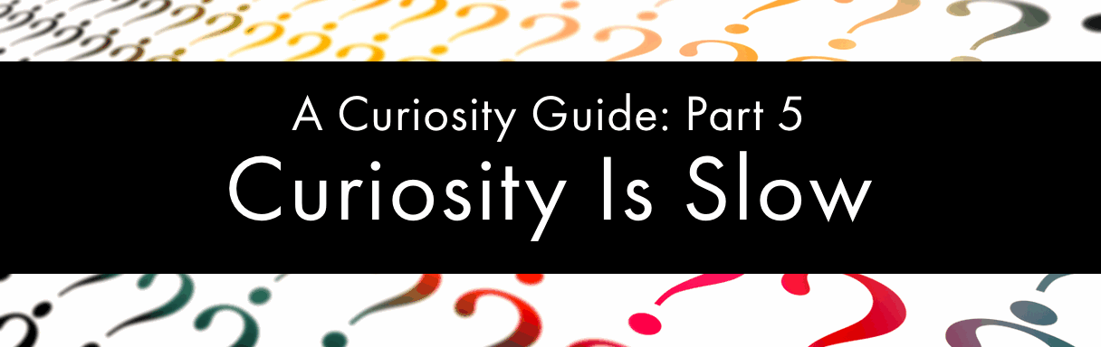 Curiosity Is Slow