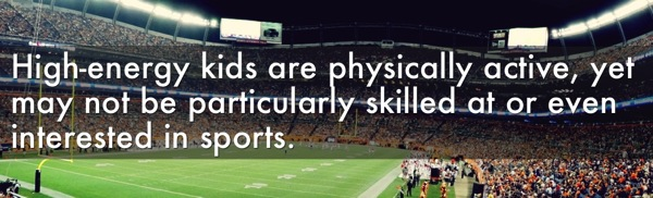 High-energy kids are physically active, yet may not be particularly skilled at or even interested in sports.
