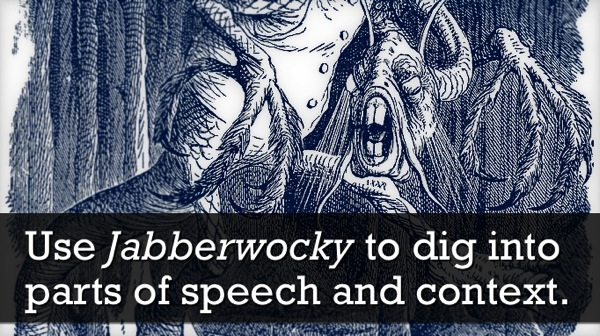 Use Jabberwocky to analyze parts of speech and context clues, and to expose students to a classic.